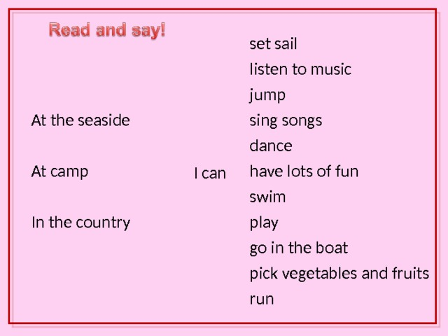 set sail listen to music At the seaside jump At camp sing songs dance I can In the country have lots of fun swim play go in the boat pick vegetables and fruits run