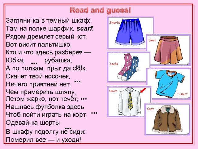Загляни-ка в темный шкаф: Там на полке шарфик, scarf.  Рядом дремлет серый кот,  Вот висит пальтишко, coat.  Кто и что здесь разберет —  Юбка, skirt , рубашка, shirt .  А по полкам, прыг да скок,  Скачет твой носочек, sock.  Ничего приятней нет,  Чем примерить шляпу, hat.   В шкафу подолгу не сиди:  Померил все — и уходи!   … …  …  …  … Летом жарко, пот течёт,  Нашлась футболка здесь T-shirt. Чтоб пойти играть на корт,  Одевай-ка шорты shorts.  …  …