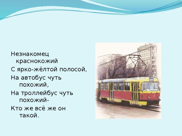Незнакомец краснокожий С ярко-жёлтой полосой, На автобус чуть похожий, На троллейбус чуть похожий- Кто же всё же он такой.