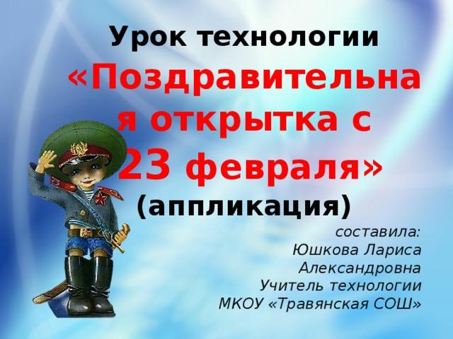 Урок технологии  « Поздравительная открытка с   23 февраля »  (аппликация) составила: Юшкова Лариса Александровна Учитель технологии МКОУ «Травянская СОШ»
