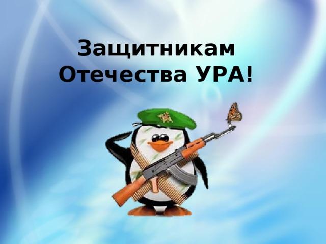 Защитникам Отечества УРА!