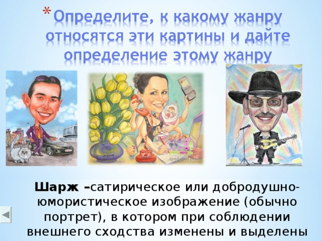 Шарж – сатирическое или добродушно-юмористическое изображение (обычно портрет), в котором при соблюдении внешнего сходства изменены и выделены наиболее характерные черты модели (разновидность карикатуры )