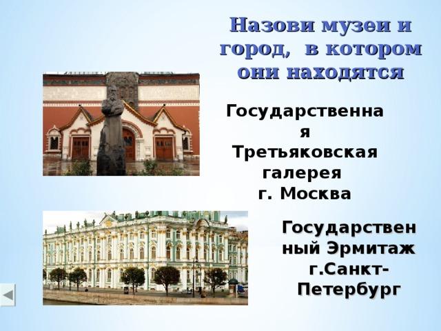 Назови музеи и город, в котором они находятся Государственная Третьяковская галерея г. Москва Государственный Эрмитаж г.Санкт-Петербург