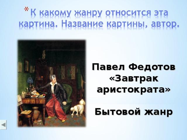 Павел Федотов «Завтрак аристократа»  Бытовой жанр