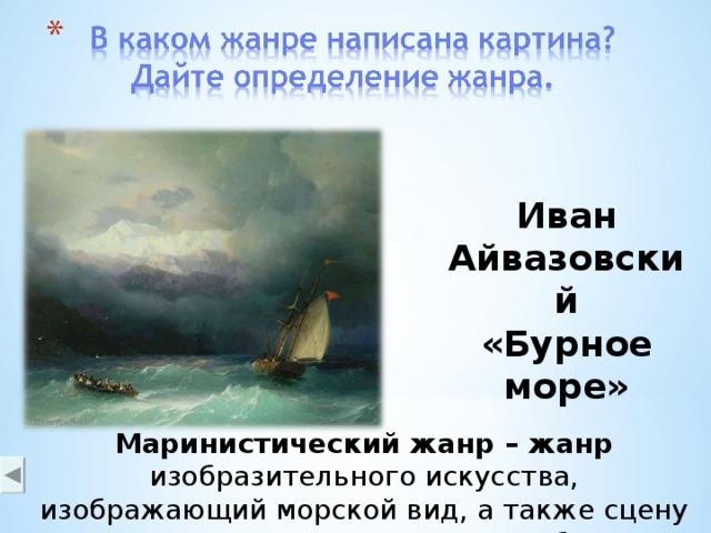 Иван Айвазовский «Бурное море»  Маринистический жанр – жанр изобразительного искусства, изображающий морской вид, а также сцену морского сражения или иные события, происходящие на море.