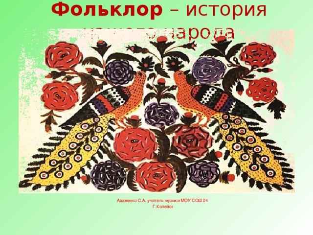 Фольклор – история нашего народа Адаменко С.А. учитель музыки МОУ СОШ 24 Г.Копейск