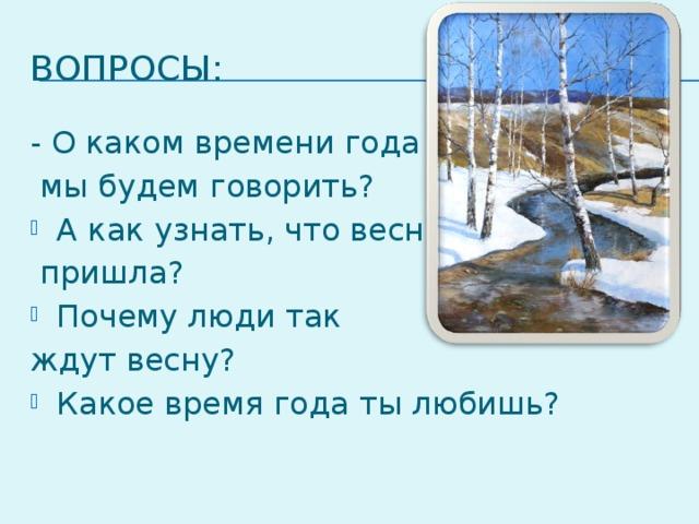 Вопросы: - О каком времени года  мы будем говорить? А как узнать, что весна  пришла? Почему люди так ждут весну?