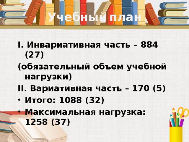 Учебный план I. Инвариативная часть – 884 (27) (обязательный объем учебной нагрузки) II. Вариативная часть – 170 (5) Итого: 1088 (32) Максимальная нагрузка: 1258 (37)