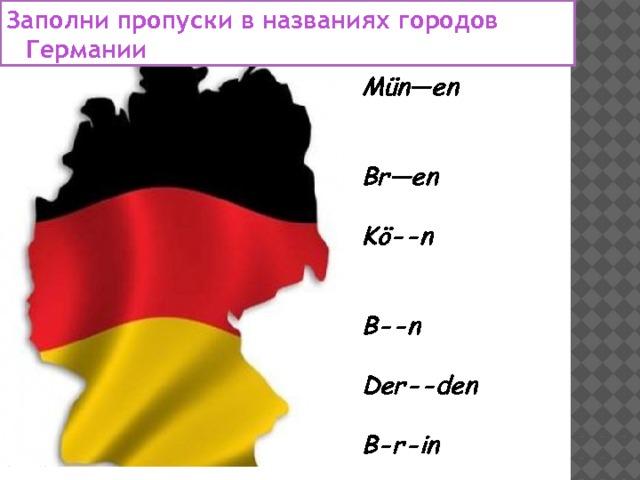 Заполни пропуски в названиях городов Германии Mün—en  Br—en  Kö--n  B--n  Der--den  B-r-in