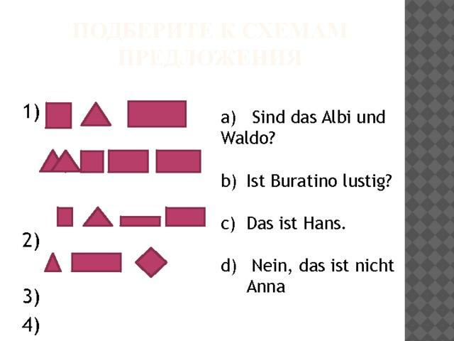 Подберите к схемам предложения 1) 2) 3) 4) а) Sind das Albi und Waldo? Ist Buratino lustig? Das ist Hans.  Nein, das ist nicht Anna .