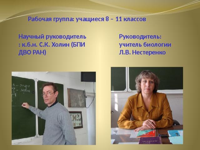 Рабочая группа: учащиеся 8 – 11 классов Научный руководитель : к.б.н. С.К. Холин (БПИ ДВО РАН) Руководитель: учитель биологии Л.В. Нестеренко