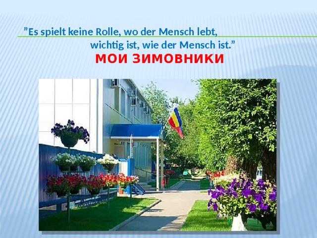 """"""" Es spielt keine Rolle, wo der Mensch lebt,  wichtig ist, wie der Mensch ist.""""   Мои Зимовники"""