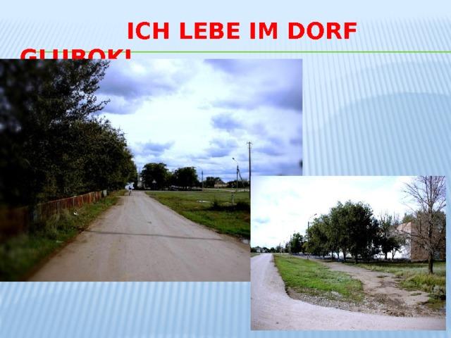Ich lebe im Dorf Gluboki