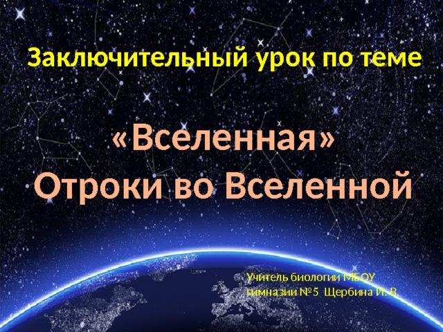 Заключительный урок по теме «Вселенная» Отроки во Вселенной Учитель биологии МБОУ гимназии №5 Щербина И. В.