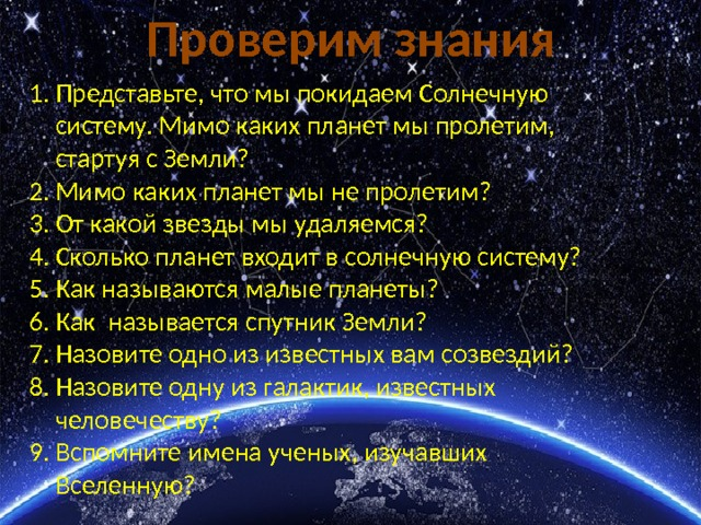 Проверим знания Представьте, что мы покидаем Солнечную систему. Мимо каких планет мы пролетим, стартуя с Земли? Мимо каких планет мы не пролетим? От какой звезды мы удаляемся? Сколько планет входит в солнечную систему? Как называются малые планеты? Как называется спутник Земли? Назовите одно из известных вам созвездий? Назовите одну из галактик, известных человечеству? Вспомните имена ученых, изучавших Вселенную?