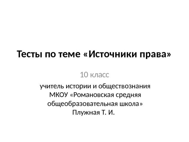 Тесты по теме «Источники права»   10 класс учитель истории и обществознания МКОУ «Романовская средняя общеобразовательная школа» Плужная Т. И.