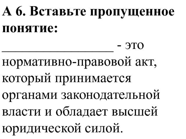 А 6. Вставьте пропущенное понятие: ________________ - это нормативно-правовой акт, который принимается органами законодательной власти и обладает высшей юридической силой.