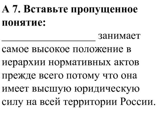 А 7. Вставьте пропущенное понятие: _________________ занимает самое высокое положение в иерархии нормативных актов прежде всего потому что она имеет высшую юридическую силу на всей территории России.