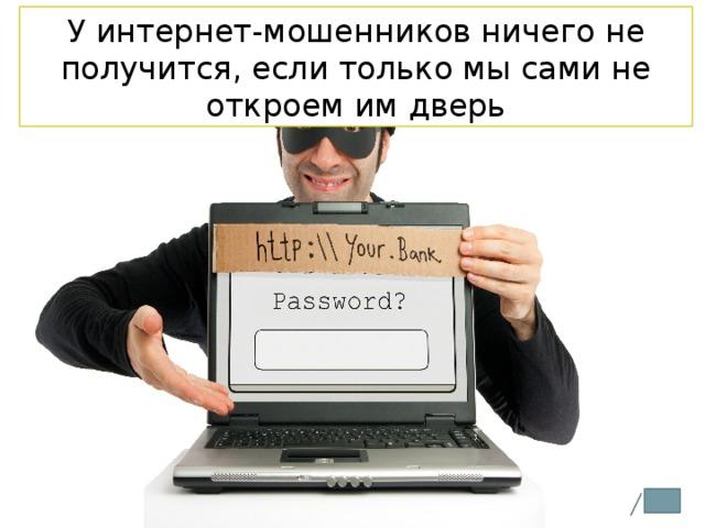 У интернет-мошенников ничего не получится, если только мы сами не откроем им дверь