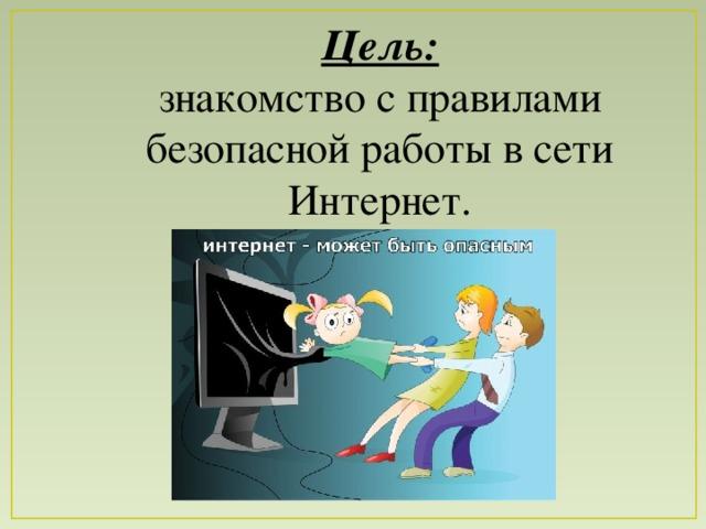 Цель: знакомство с правилами безопасной работы в сети Интернет.