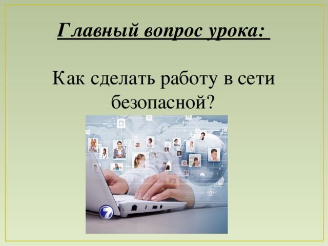 Главный вопрос урока:  Как сделать работу в сети безопасной?