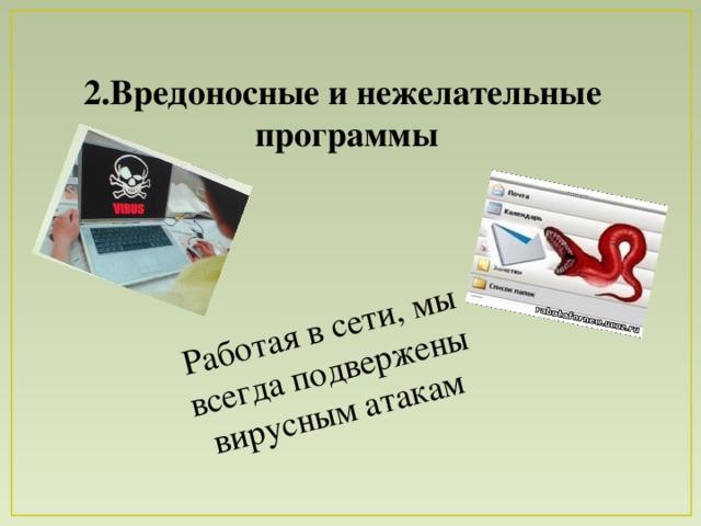 Работая в сети, мы всегда подвержены вирусным атакам 2.Вредоносные и нежелательные программы