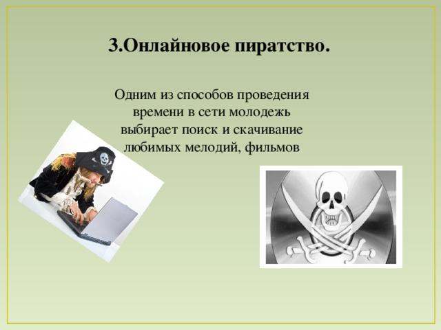 3.Онлайновое пиратство. Одним из способов проведения времени в сети молодежь выбирает поиск и скачивание любимых мелодий, фильмов