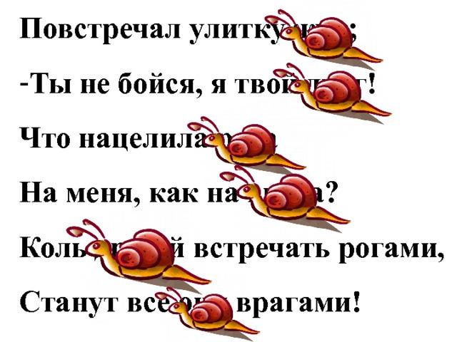 Повстречал улитку жук; Ты не бойся, я твой друг! Что нацелила рога На меня, как на врага? Коль друзей встречать рогами, Станут все они врагами!