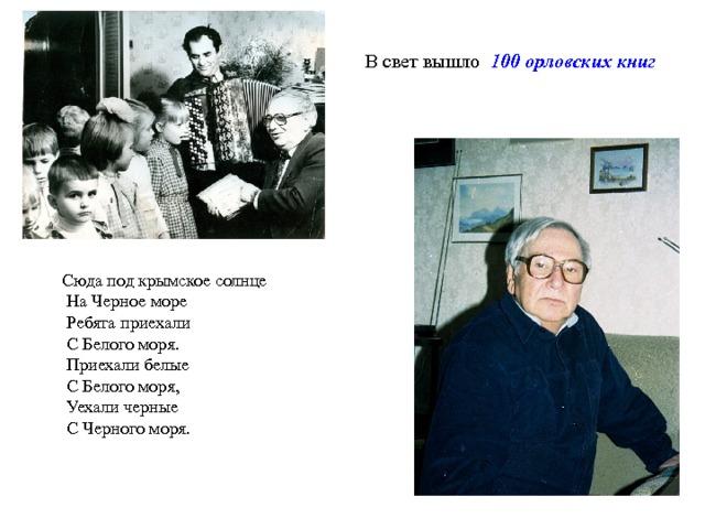 В свет вышло 100 орловских книг Сюда под крымское солнце  На Черное море  Ребята приехали  С Белого моря.  Приехали белые  С Белого моря,  Уехали черные  С Черного моря. 3 3