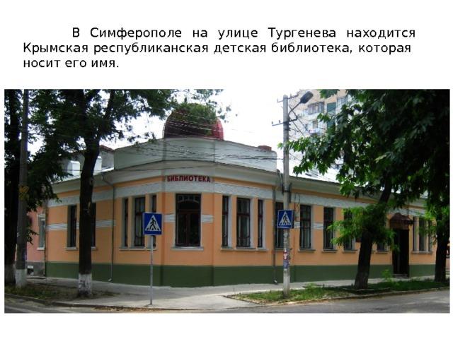 В Симферополе на улице Тургенева находится Крымская республиканская детская библиотека, которая носит его имя. 3 3