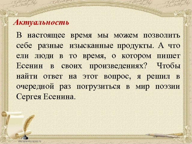Актуальность   В настоящее время мы можем позволить себе  разные  изысканные продукты. А что ели люди в то время, о котором пишет Есенин в своих произведениях?  Чтобы найти ответ на этот вопрос, я решил в очередной раз погрузиться в мир поэзии Сергея Есенина.