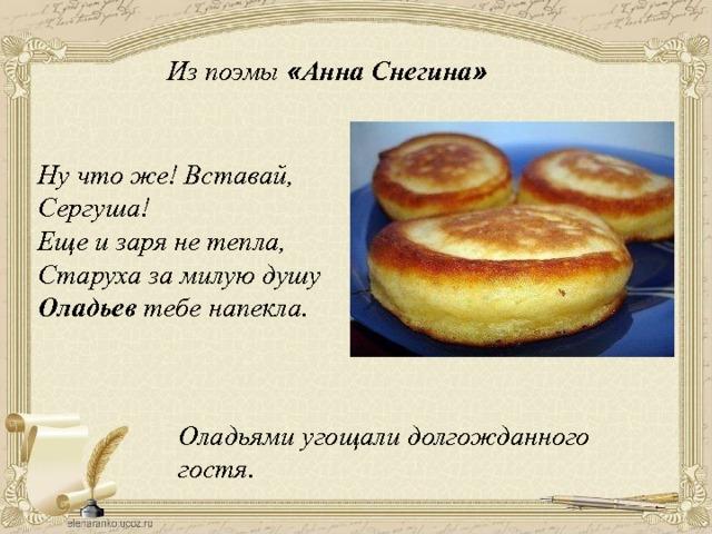 Из поэмы « Анна Снегина » Ну что же! Вставай, Сергуша! Еще и заря не тепла, Старуха за милую душу Оладьев тебе напекла. Оладьями угощали долгожданного гостя.