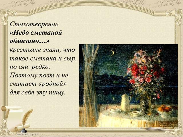Стихотворение «Небо сметаной  обмазано…» крестьяне знали, что такое сметана и сыр, но ели  редко. Поэтому поэт и не считает «родной» для себя эту пищу.
