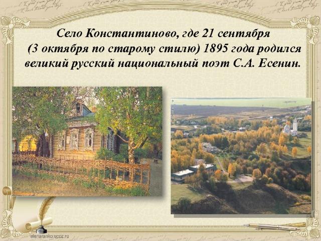 Село Константиново, где 21 сентября  (3 октября по старому стилю) 1895 года родился великий русский национальный поэт С.А. Есенин.