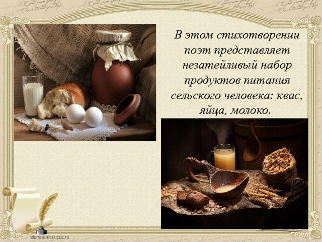 В этом стихотворении поэт представляет незатейливый набор продуктов питания сельского человека: квас, яйца, молоко.