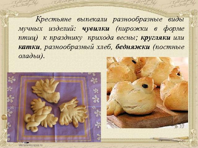 Крестьяне выпекали разнообразные виды мучных изделий: чувилки (пирожки в форме птиц) к празднику прихода весны; кругляки или катки , разнообразный хлеб, бедняжки (постные оладьи).
