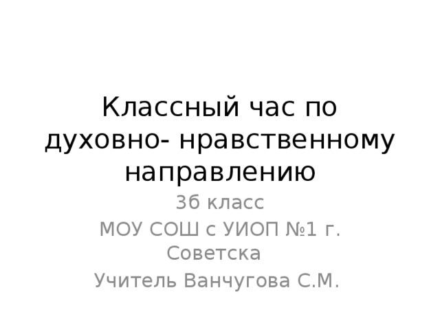 Классный час по духовно- нравственному направлению 3б класс МОУ СОШ с УИОП №1 г. Советска Учитель Ванчугова С.М.