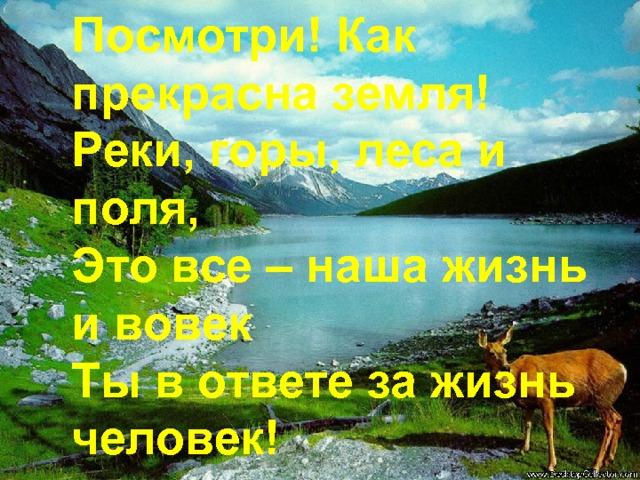 Посмотри! Как прекрасна земля! Реки, горы, леса и поля, Это все – наша жизнь и вовек Ты в ответе за жизнь человек!