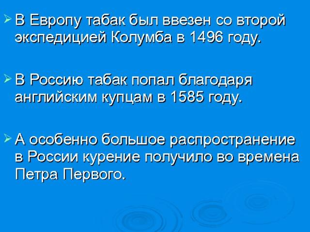 В Европу табак был ввезен со второй экспедицией Колумба в 1496 году.  В Россию табак попал благодаря английским купцам в 1585 году.  А особенно большое распространение в России курение получило во времена Петра Первого.