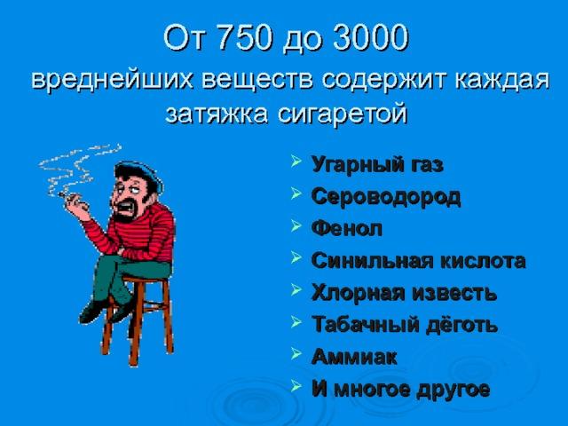 От 750 до 3000   вреднейших веществ содержит каждая затяжка сигаретой Угарный газ Сероводород Фенол Синильная кислота Хлорная известь Табачный дёготь Аммиак И многое другое