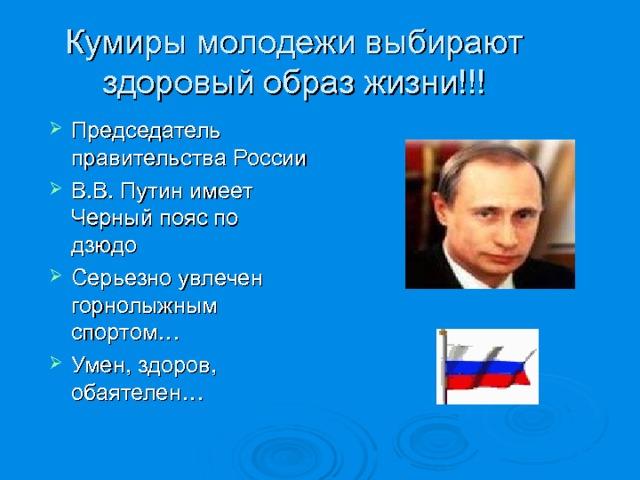 Кумиры молодежи выбирают здоровый образ жизни!!! Председатель правительства России В.В. Путин имеет Черный пояс по дзюдо Серьезно увлечен горнолыжным спортом… Умен, здоров, обаятелен…