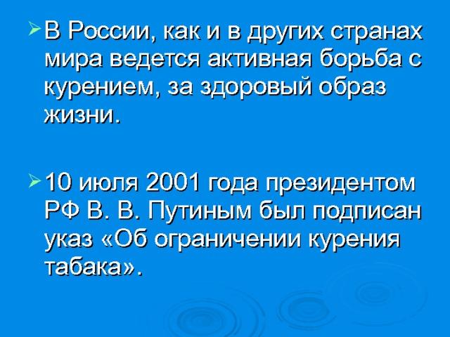 В России, как и в других странах мира ведется активная борьба с курением, за здоровый образ жизни.  10 июля 2001 года президентом РФ В. В. Путиным был подписан указ «Об ограничении курения табака».