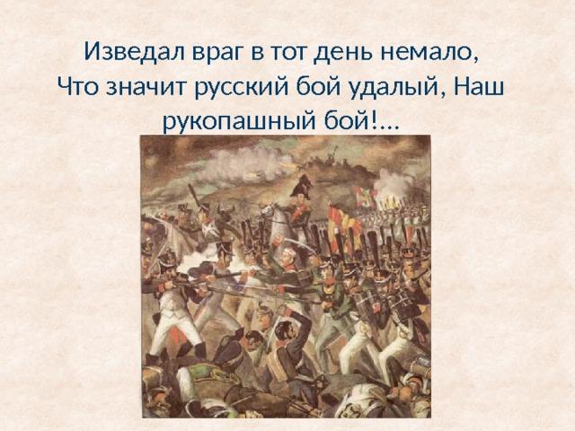 Изведал враг в тот день немало,  Что значит русский бой удалый, Наш рукопашный бой!...