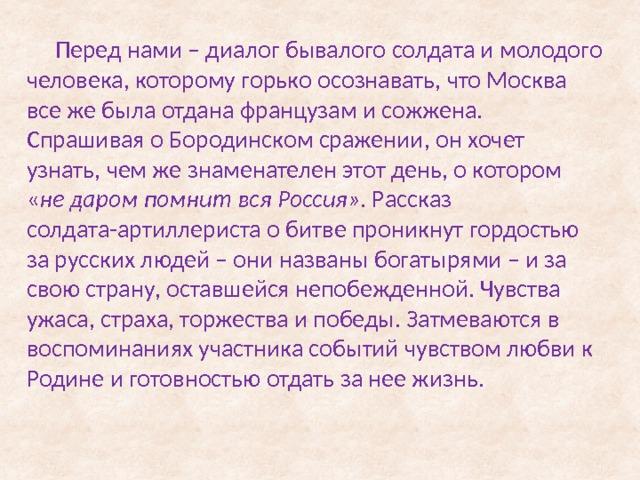 Перед нами – диалог бывалого солдата и молодого человека, которому горько осознавать, что Москва все же была отдана французам и сожжена. Спрашивая о Бородинском сражении, он хочет узнать, чем же знаменателен этот день, о котором « не даром помнит вся Россия» . Рассказ солдата-артиллериста о битве проникнут гордостью за русских людей – они названы богатырями – и за свою страну, оставшейся непобежденной. Чувства ужаса, страха, торжества и победы. Затмеваются в воспоминаниях участника событий чувством любви к Родине и готовностью отдать за нее жизнь.