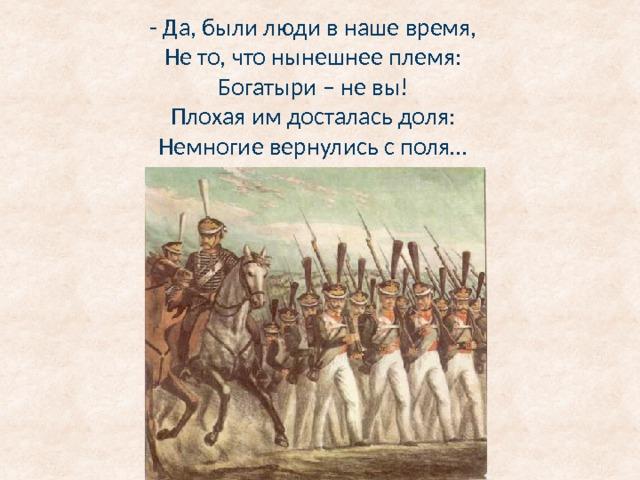 - Да, были люди в наше время,  Не то, что нынешнее племя:  Богатыри – не вы!  Плохая им досталась доля:  Немногие вернулись с поля…