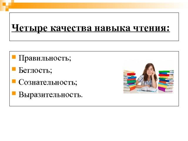 Четыре качества навыка чтения: Правильность; Беглость; Сознательность; Выразительность.