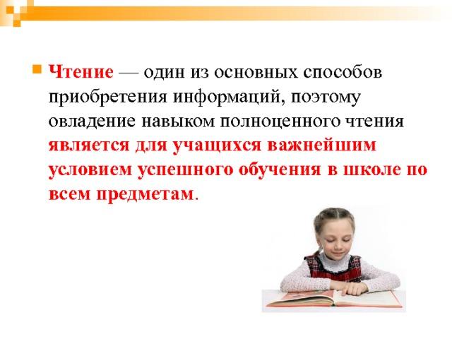 Чтение — один из основных способов приобретения информаций, поэтому овладение навыком полноценного чтения является для учащихся  важнейшим условием успешного обучения в школе по всем предметам .