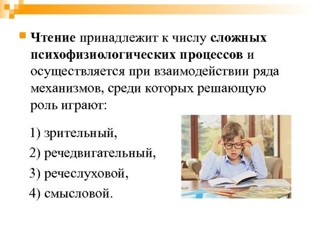 Чтение принадлежит к числу сложных психофизиологических процессов и осуществляется при взаимодействии ряда механизмов, среди которых решающую роль играют:  1) зрительный,  2) речедвигательный,  3) речеслуховой,  4) смысловой.
