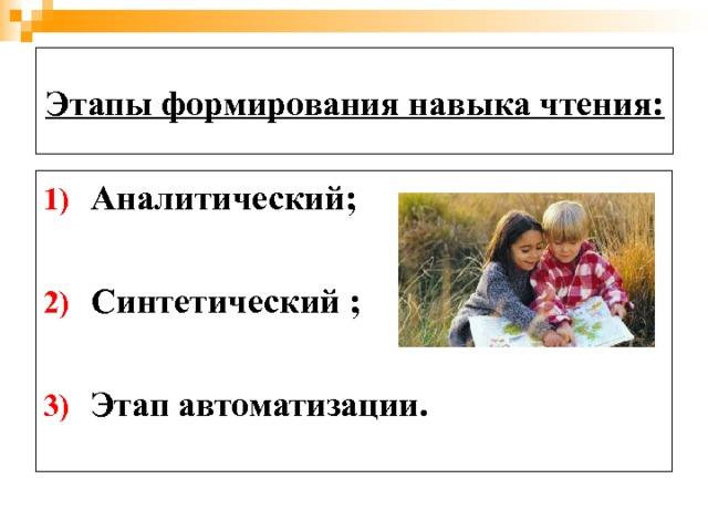 Этапы формирования навыка чтения: Аналитический;  Синтетический ;  Этап автоматизации.