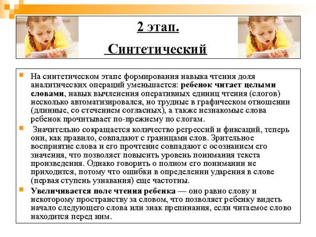 2 этап.  Синтетический  Насинтетическом этапеформирования навыка чтения доля аналитических операций уменьшается: ребенок читает целыми словами , навык вычленения оперативных единиц чтения (слогов) несколько автоматизировался, но трудные в графическом отношении (длинные, со стечением согласных), а также незнакомые слова ребенок прочитывает по-прежнему по слогам.  Значительно сокращается количество регрессий и фиксаций, теперь они, как правило, совпадают с границами слов. Зрительное восприятие слова и его прочтение совпадают с осознанием его значения, что позволяет повысить уровень понимания текста произведения. Однако говорить о полном его понимании не приходится, потому что ошибки в определении ударения в слове (первая ступень узнавания) еще частотны. Увеличивается поле чтения ребенка — оно равно слову и некоторому пространству за словом, что позволяет ребенку видеть начало следующего слова или знак препинания, если читаемое слово находится перед ним.